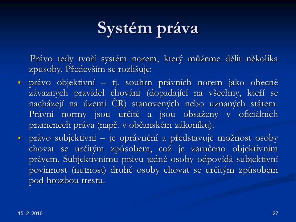 15. 2. 2010 27 Systém práva Právo tedy tvoří systém norem, který můžeme dělit několika způsoby. Především se rozlišuje: Právo tedy tvoří systém norem,