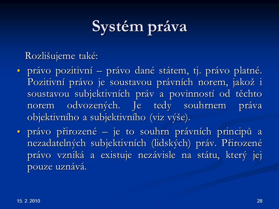 15. 2. 2010 28 Systém práva Rozlišujeme také: Rozlišujeme také:  právo pozitivní – právo dané státem, tj. právo platné. Pozitivní právo je soustavou