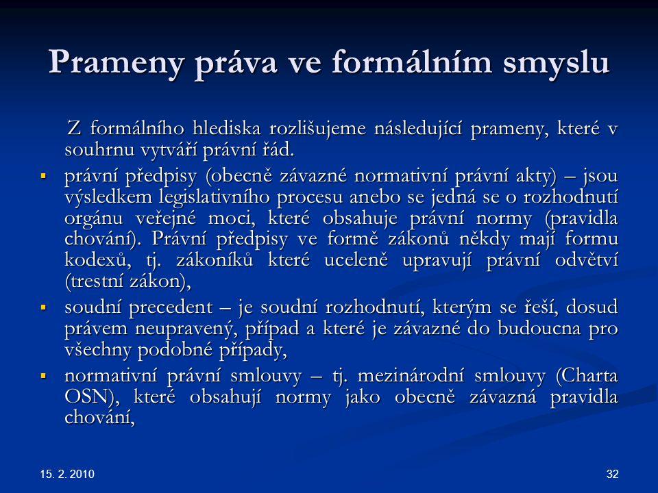 15. 2. 2010 32 Prameny práva ve formálním smyslu Z formálního hlediska rozlišujeme následující prameny, které v souhrnu vytváří právní řád. Z formální