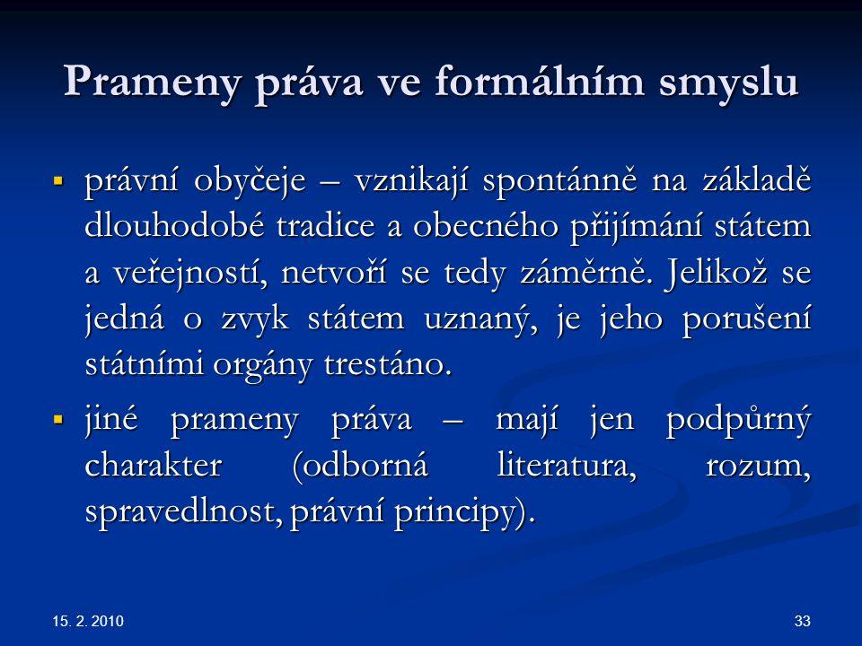 15. 2. 2010 33 Prameny práva ve formálním smyslu  právní obyčeje – vznikají spontánně na základě dlouhodobé tradice a obecného přijímání státem a veř