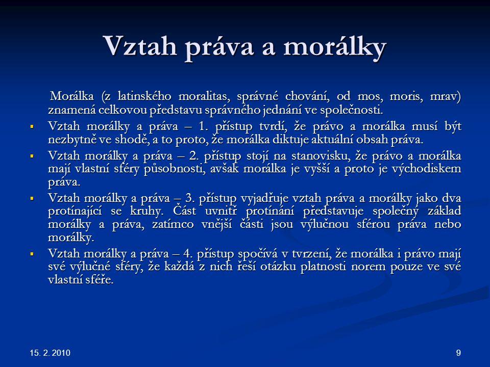 15. 2. 2010 9 Vztah práva a morálky Morálka (z latinského moralitas, správné chování, od mos, moris, mrav) znamená celkovou představu správného jednán