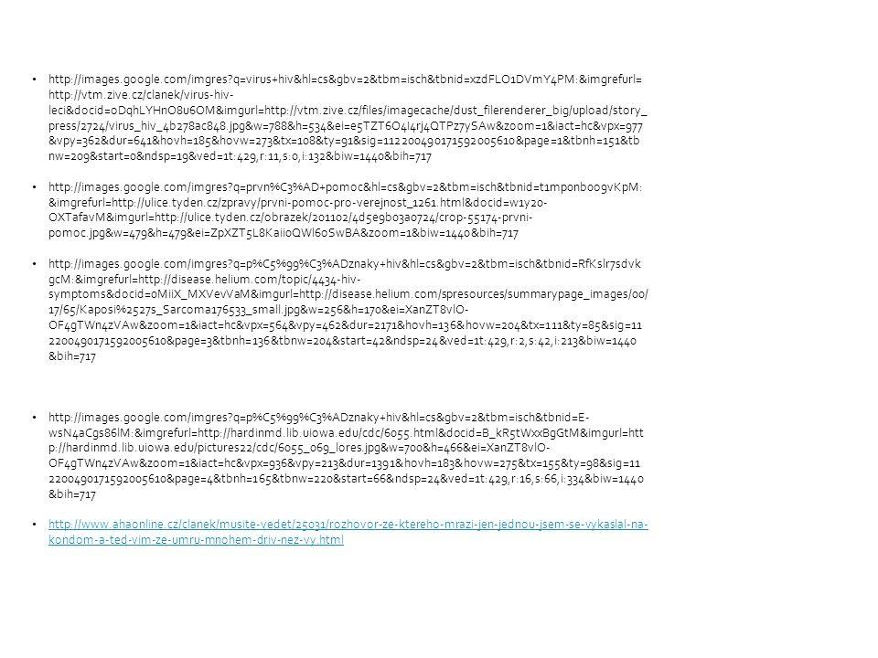 http://images.google.com/imgres q=virus+hiv&hl=cs&gbv=2&tbm=isch&tbnid=xzdFLO1DVmY4PM:&imgrefurl= http://vtm.zive.cz/clanek/virus-hiv- leci&docid=oDqhLYHnO8u6OM&imgurl=http://vtm.zive.cz/files/imagecache/dust_filerenderer_big/upload/story_ press/2724/virus_hiv_4b278ac848.jpg&w=788&h=534&ei=e5TZT6O4I4rj4QTPz7ySAw&zoom=1&iact=hc&vpx=977 &vpy=362&dur=641&hovh=185&hovw=273&tx=108&ty=91&sig=112200490171592005610&page=1&tbnh=151&tb nw=209&start=0&ndsp=19&ved=1t:429,r:11,s:0,i:132&biw=1440&bih=717 http://images.google.com/imgres q=prvn%C3%AD+pomoc&hl=cs&gbv=2&tbm=isch&tbnid=t1mp0nb0o9vKpM: &imgrefurl=http://ulice.tyden.cz/zpravy/prvni-pomoc-pro-verejnost_1261.html&docid=w1y20- OXTafavM&imgurl=http://ulice.tyden.cz/obrazek/201102/4d5e9b03a0724/crop-55174-prvni- pomoc.jpg&w=479&h=479&ei=ZpXZT5L8Kaii0QWl6oSwBA&zoom=1&biw=1440&bih=717 http://images.google.com/imgres q=p%C5%99%C3%ADznaky+hiv&hl=cs&gbv=2&tbm=isch&tbnid=RfKslr7sdvk gcM:&imgrefurl=http://disease.helium.com/topic/4434-hiv- symptoms&docid=0MiiX_MXVevVaM&imgurl=http://disease.helium.com/spresources/summarypage_images/00/ 17/65/Kaposi%2527s_Sarcoma176533_small.jpg&w=256&h=170&ei=XanZT8vlO- OF4gTWn4zVAw&zoom=1&iact=hc&vpx=564&vpy=462&dur=2171&hovh=136&hovw=204&tx=111&ty=85&sig=11 2200490171592005610&page=3&tbnh=136&tbnw=204&start=42&ndsp=24&ved=1t:429,r:2,s:42,i:213&biw=1440 &bih=717 http://images.google.com/imgres q=p%C5%99%C3%ADznaky+hiv&hl=cs&gbv=2&tbm=isch&tbnid=E- wsN4aCgs86lM:&imgrefurl=http://hardinmd.lib.uiowa.edu/cdc/6055.html&docid=B_kR5tWxxBgGtM&imgurl=htt p://hardinmd.lib.uiowa.edu/pictures22/cdc/6055_069_lores.jpg&w=700&h=466&ei=XanZT8vlO- OF4gTWn4zVAw&zoom=1&iact=hc&vpx=936&vpy=213&dur=1391&hovh=183&hovw=275&tx=155&ty=98&sig=11 2200490171592005610&page=4&tbnh=165&tbnw=220&start=66&ndsp=24&ved=1t:429,r:16,s:66,i:334&biw=1440 &bih=717 http://www.ahaonline.cz/clanek/musite-vedet/25031/rozhovor-ze-ktereho-mrazi-jen-jednou-jsem-se-vykaslal-na- kondom-a-ted-vim-ze-umru-mnohem-driv-nez-vy.html http://www.ahaonli