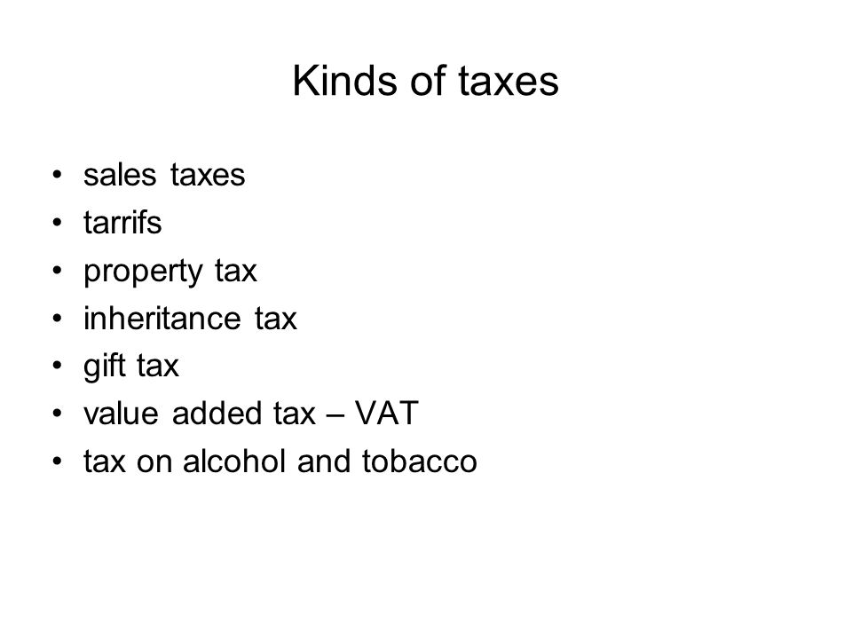 Kinds of taxes sales taxes tarrifs property tax inheritance tax gift tax value added tax – VAT tax on alcohol and tobacco