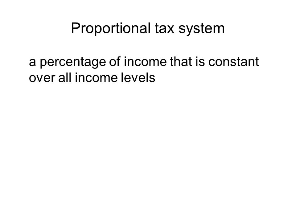 Proportional tax system a percentage of income that is constant over all income levels