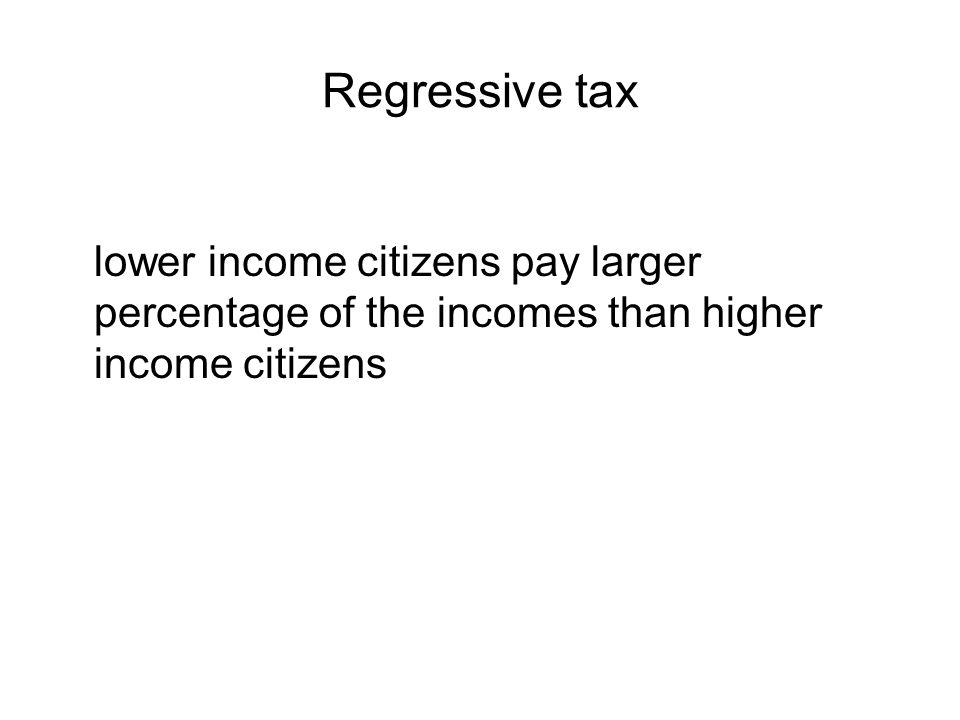 Regressive tax lower income citizens pay larger percentage of the incomes than higher income citizens