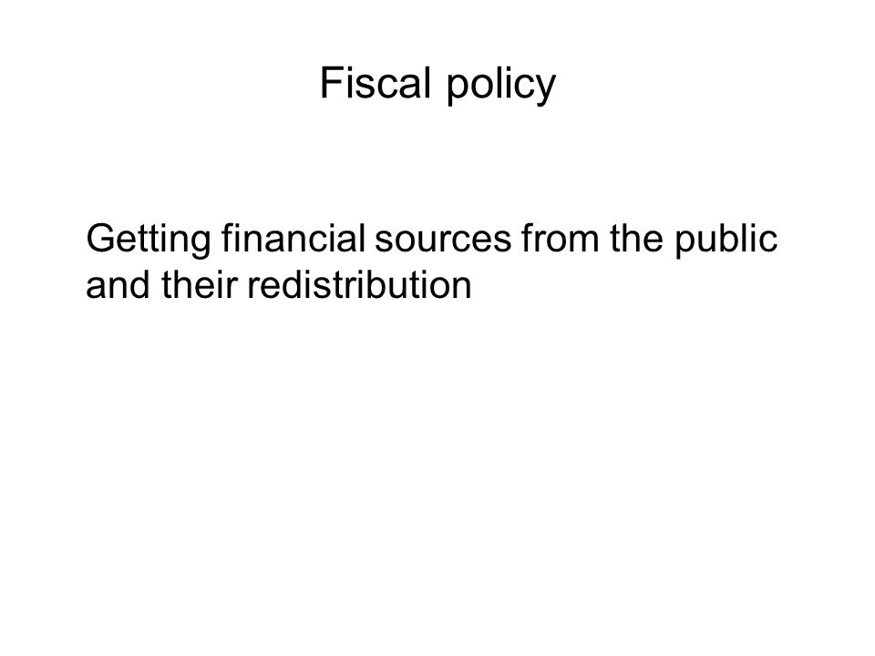 Fiscal policy Getting financial sources from the public and their redistribution
