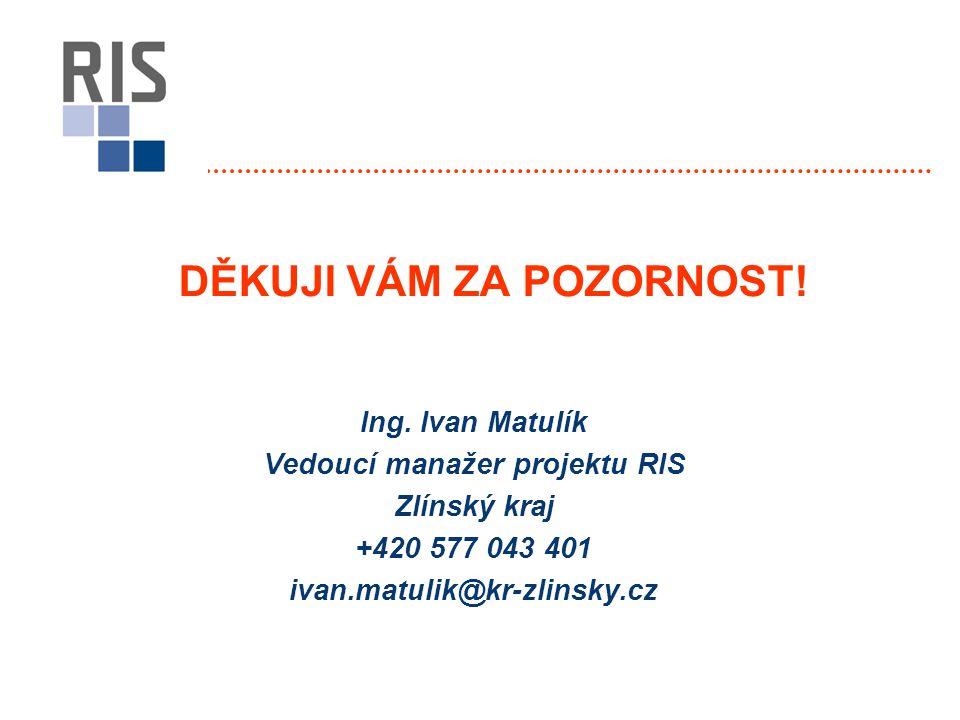 Ing. Ivan Matulík Vedoucí manažer projektu RIS Zlínský kraj +420 577 043 401 ivan.matulik@kr-zlinsky.cz DĚKUJI VÁM ZA POZORNOST!