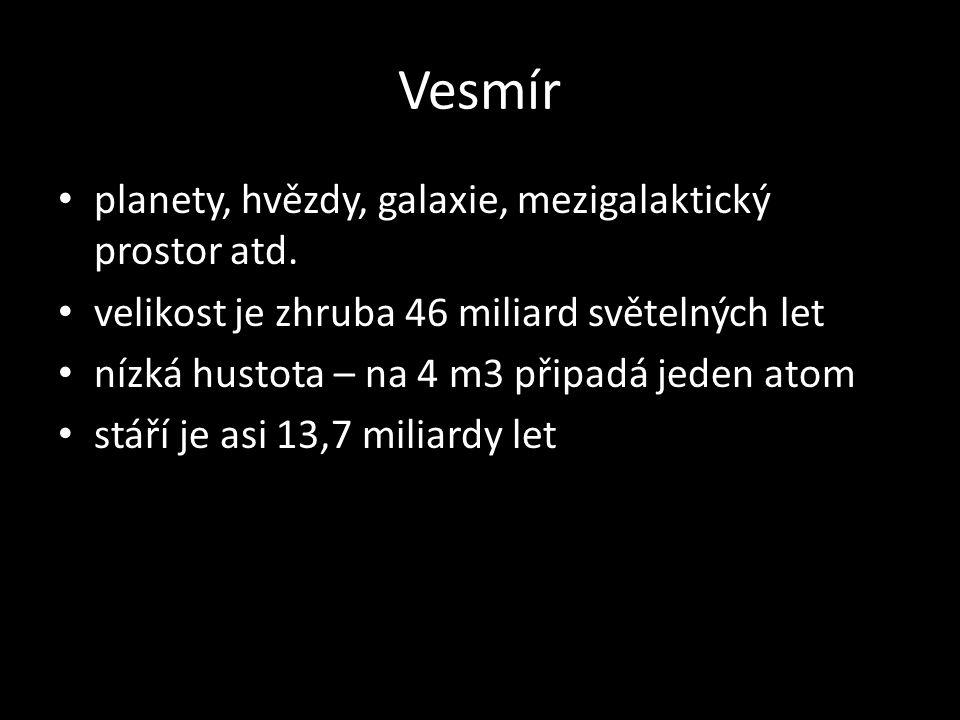 Vesmír planety, hvězdy, galaxie, mezigalaktický prostor atd. velikost je zhruba 46 miliard světelných let nízká hustota – na 4 m3 připadá jeden atom s