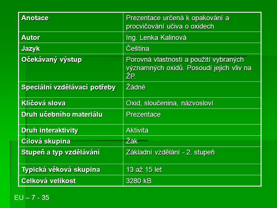 Anotace Prezentace určená k opakování a procvičování učiva o oxidech Autor Ing. Lenka Kalinová JazykČeština Očekávaný výstup Porovná vlastnosti a použ