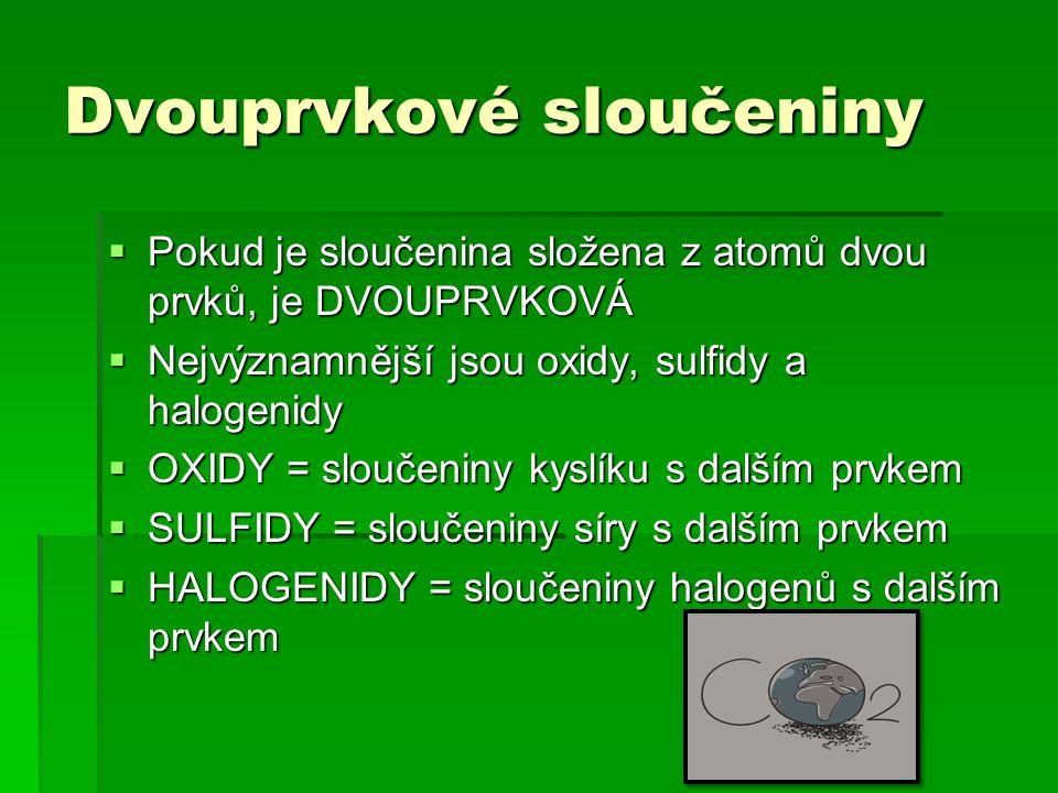 Dvouprvkové sloučeniny  Pokud je sloučenina složena z atomů dvou prvků, je DVOUPRVKOVÁ  Nejvýznamnější jsou oxidy, sulfidy a halogenidy  OXIDY = sloučeniny kyslíku s dalším prvkem  SULFIDY = sloučeniny síry s dalším prvkem  HALOGENIDY = sloučeniny halogenů s dalším prvkem