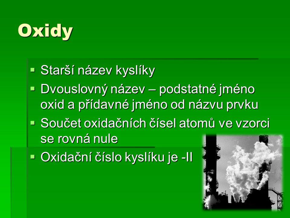Oxidy  Starší název kyslíky  Dvouslovný název – podstatné jméno oxid a přídavné jméno od názvu prvku  Součet oxidačních čísel atomů ve vzorci se rovná nule  Oxidační číslo kyslíku je -II