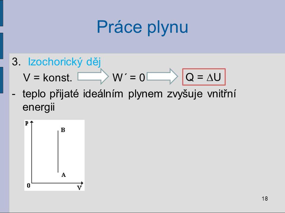 Práce plynu 3.Izochorický děj V = konst.W´ = 0 -teplo přijaté ideálním plynem zvyšuje vnitřní energii 18 Q = ∆U