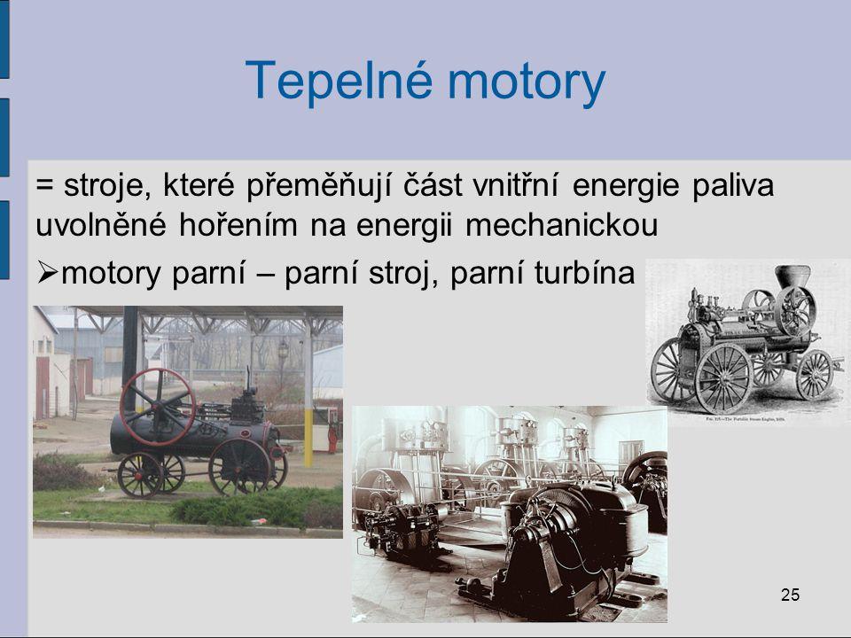 Tepelné motory = stroje, které přeměňují část vnitřní energie paliva uvolněné hořením na energii mechanickou  motory parní – parní stroj, parní turbí