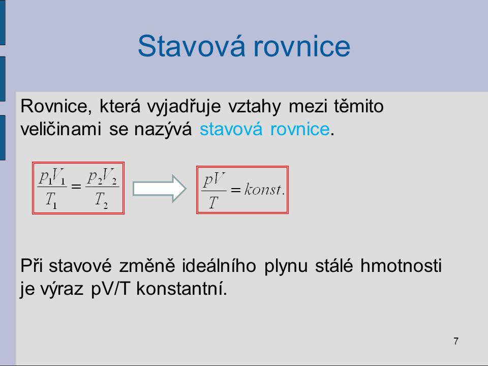 Stavová rovnice Rovnice, která vyjadřuje vztahy mezi těmito veličinami se nazývá stavová rovnice. Při stavové změně ideálního plynu stálé hmotnosti je