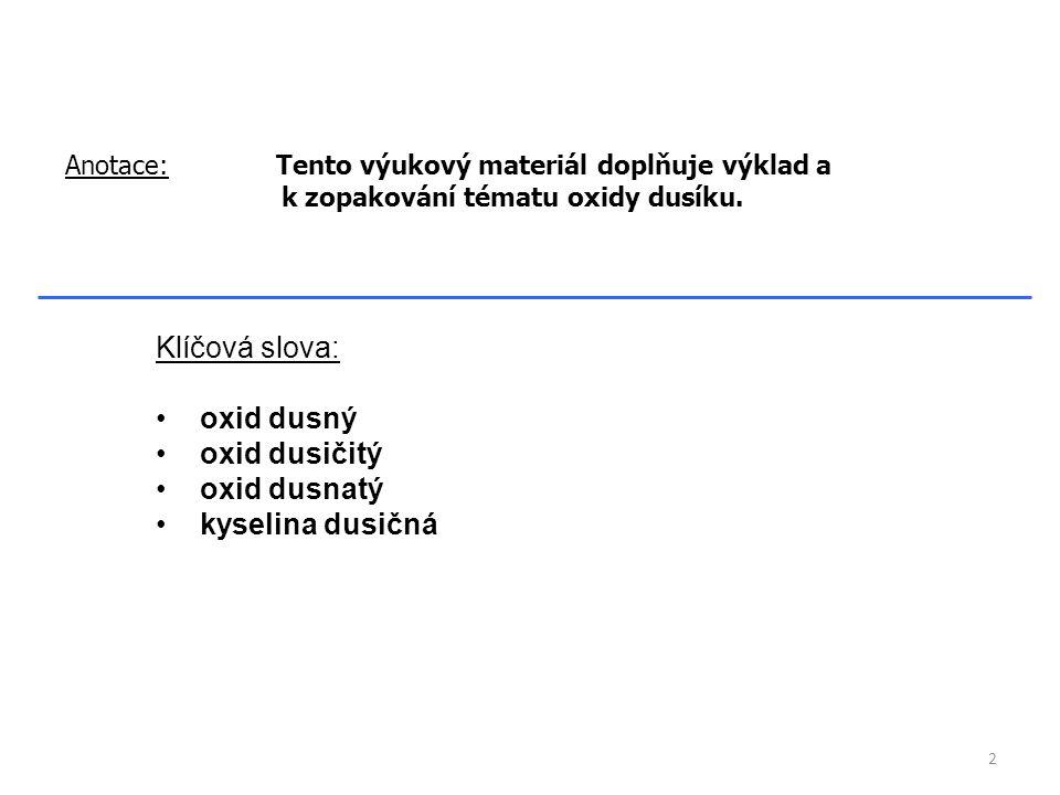 Klíčová slova: oxid dusný oxid dusičitý oxid dusnatý kyselina dusičná Anotace: Tento výukový materiál doplňuje výklad a k zopakování tématu oxidy dusíku.