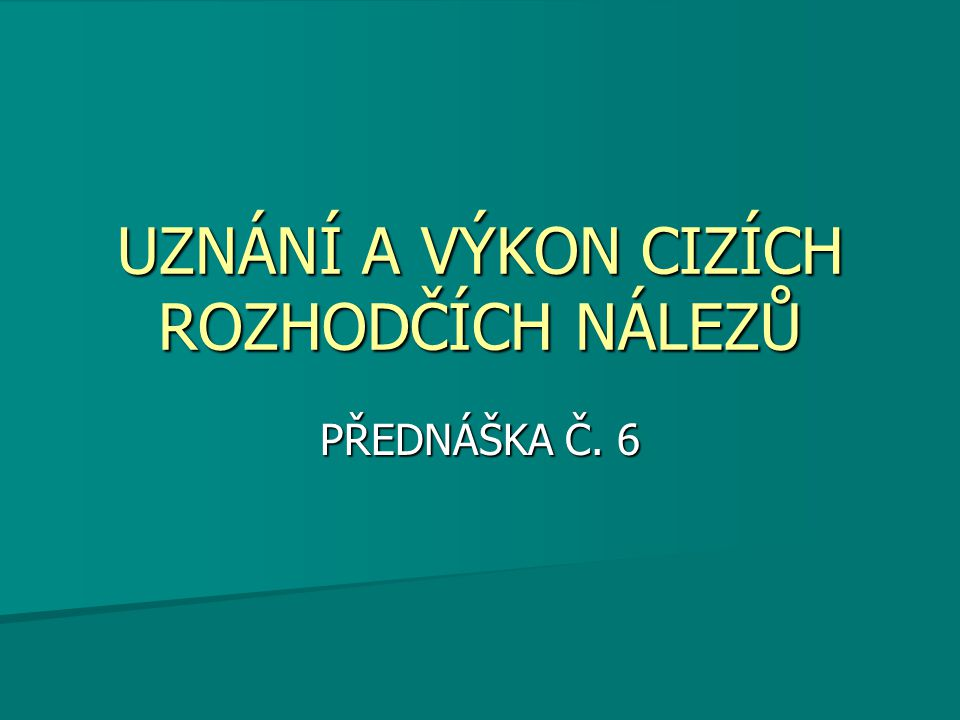 UZNÁNÍ A VÝKON CIZÍCH ROZHODČÍCH NÁLEZŮ PŘEDNÁŠKA Č. 6