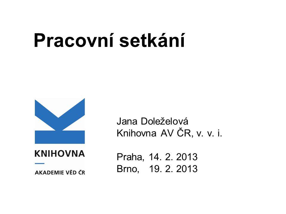 Pracovní setkání Jana Doleželová Knihovna AV ČR, v. v. i. Praha, 14. 2. 2013 Brno, 19. 2. 2013
