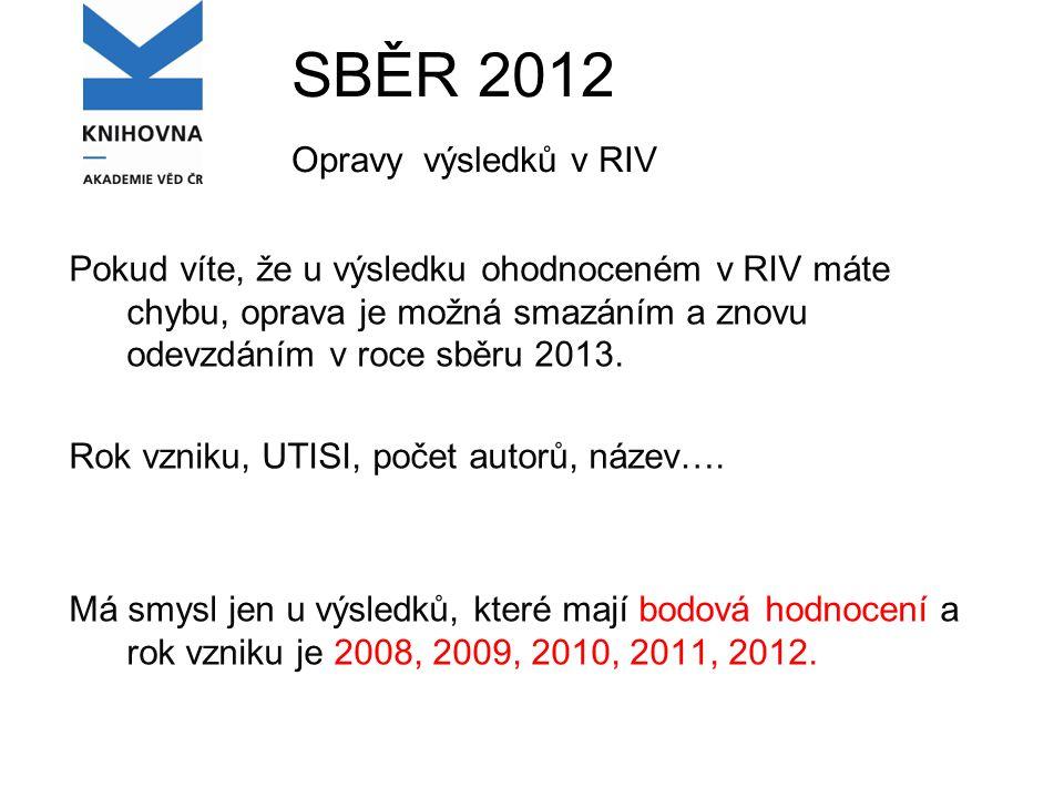SBĚR 2012 Opravy výsledků v RIV Pokud víte, že u výsledku ohodnoceném v RIV máte chybu, oprava je možná smazáním a znovu odevzdáním v roce sběru 2013.