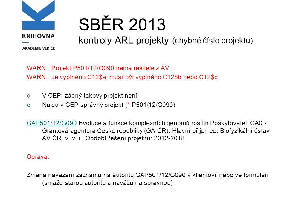 SBĚR 2013 kontroly ARL projekty (chybné číslo projektu) WARN.: Projekt P501/12/G090 nemá řešitele z AV WARN.: Je vyplněno C12$a, musí být vyplněno C12$b nebo C12$c V CEP: žádný takový projekt není.