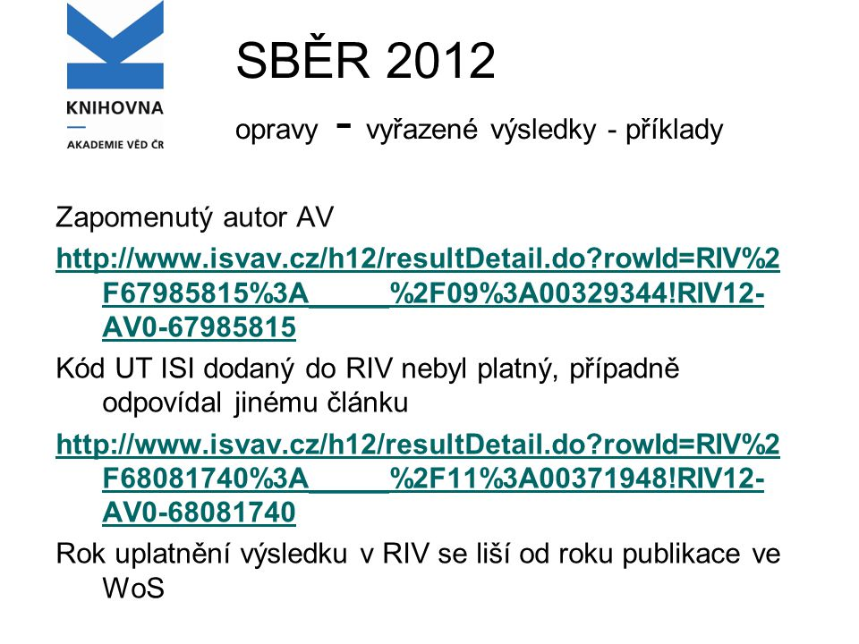 SBĚR 2012 opravy - vyřazené výsledky - příklady Zapomenutý autor AV http://www.isvav.cz/h12/resultDetail.do rowId=RIV%2 F67985815%3A_____%2F09%3A00329344!RIV12- AV0-67985815 Kód UT ISI dodaný do RIV nebyl platný, případně odpovídal jinému článku http://www.isvav.cz/h12/resultDetail.do rowId=RIV%2 F68081740%3A_____%2F11%3A00371948!RIV12- AV0-68081740 Rok uplatnění výsledku v RIV se liší od roku publikace ve WoS