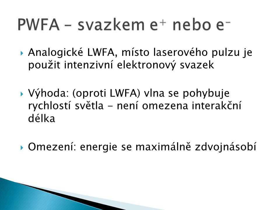  Analogické LWFA, místo laserového pulzu je použit intenzivní elektronový svazek  Výhoda: (oproti LWFA) vlna se pohybuje rychlostí světla - není omezena interakční délka  Omezení: energie se maximálně zdvojnásobí PWFA – svazkem e + nebo e -