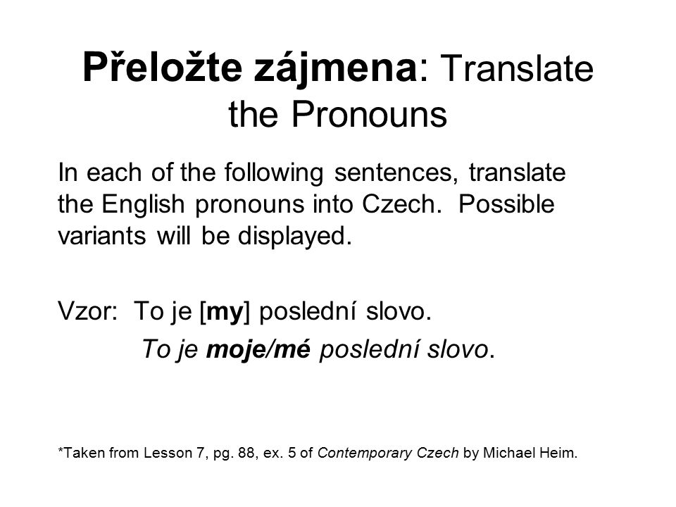 Přeložte zájmena: Translate the Pronouns In each of the following sentences, translate the English pronouns into Czech.