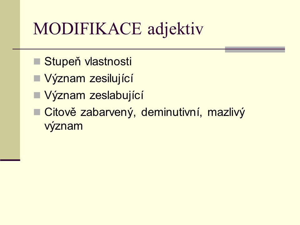 MODIFIKACE adjektiv Stupeň vlastnosti Význam zesilující Význam zeslabující Citově zabarvený, deminutivní, mazlivý význam