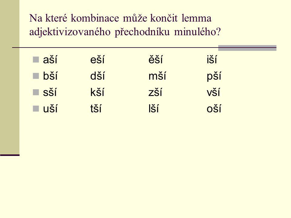 Na které kombinace může končit lemma adjektivizovaného přechodníku minulého? ašíešíěšíiší bšídšímšípší sšíkšízšívší ušítšílšíoší