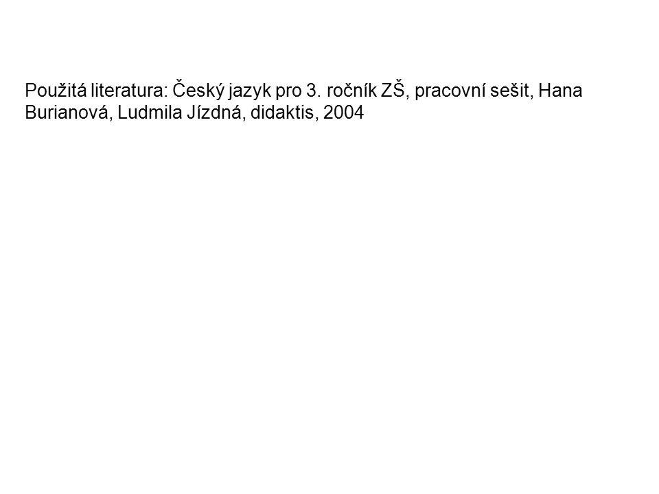 Použitá literatura: Český jazyk pro 3. ročník ZŠ, pracovní sešit, Hana Burianová, Ludmila Jízdná, didaktis, 2004