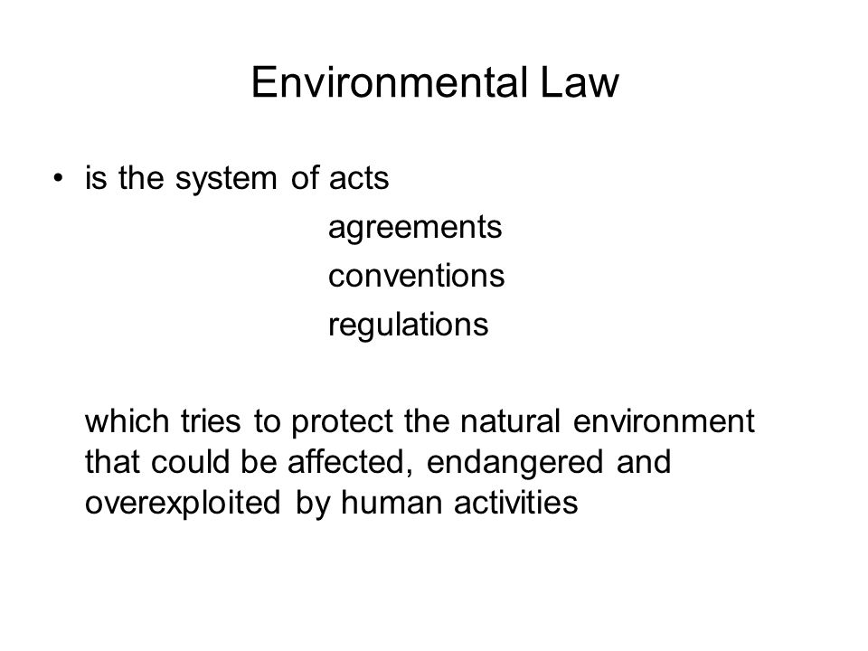 Environmental Law is the system of acts agreements conventions regulations which tries to protect the natural environment that could be affected, endangered and overexploited by human activities