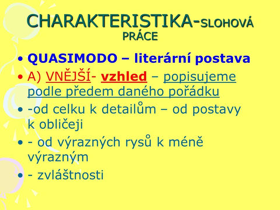 CHARAKTERISTIKA- SLOHOVÁ PRÁCE QUASIMODO – literární postava A) VNĚJŠÍ- vzhled – popisujeme podle předem daného pořádku -od celku k detailům – od post