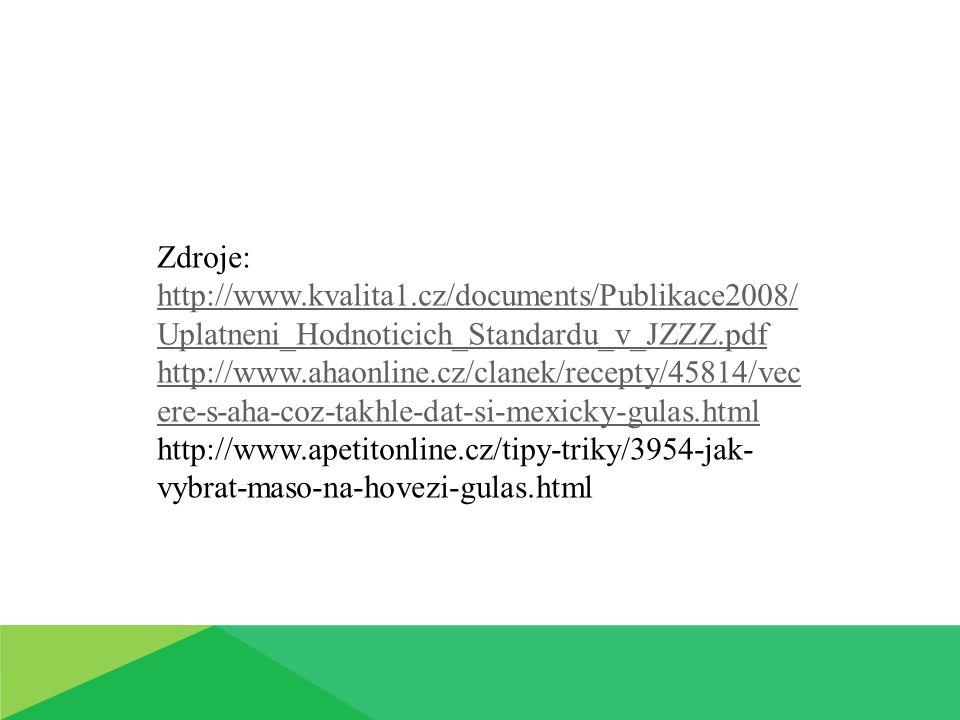 Zdroje: http://www.kvalita1.cz/documents/Publikace2008/ Uplatneni_Hodnoticich_Standardu_v_JZZZ.pdf http://www.ahaonline.cz/clanek/recepty/45814/vec ere-s-aha-coz-takhle-dat-si-mexicky-gulas.html http://www.apetitonline.cz/tipy-triky/3954-jak- vybrat-maso-na-hovezi-gulas.html