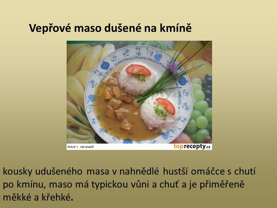 Vepřové maso dušené na kmíně kousky udušeného masa v nahnědlé hustší omáčce s chutí po kmínu, maso má typickou vůni a chuť a je přiměřeně měkké a křeh