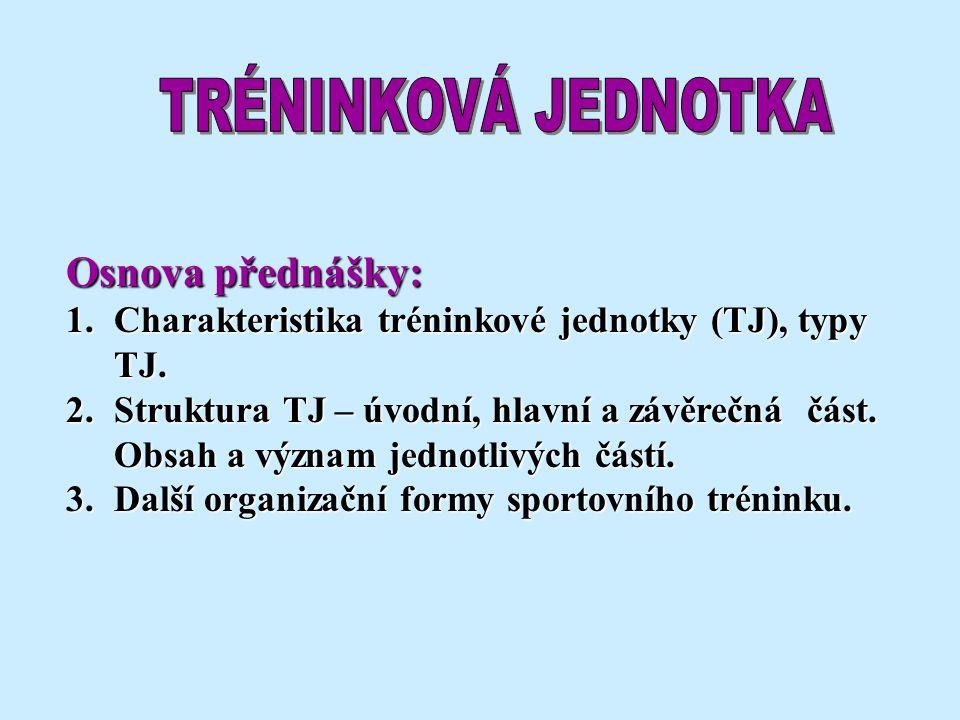 Osnova přednášky: 1.Charakteristika tréninkové jednotky (TJ), typy TJ. 2.Struktura TJ – úvodní, hlavní a závěrečná část. Obsah a význam jednotlivých č