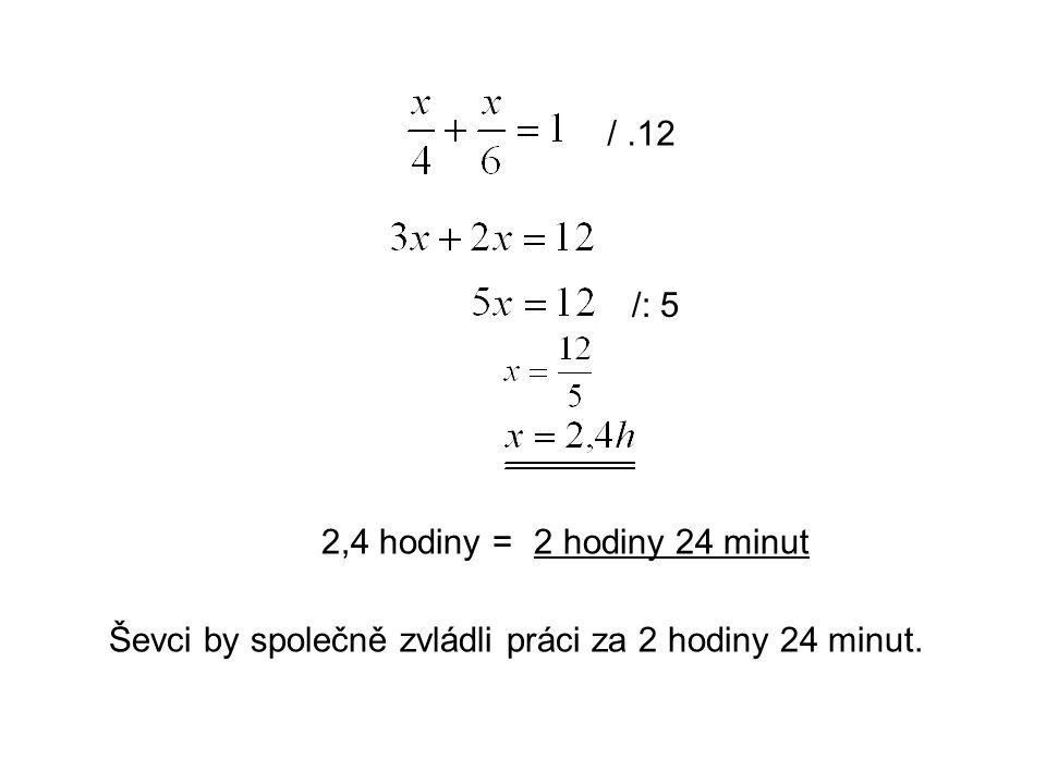 /.12 /: 5 2,4 hodiny =2 hodiny 24 minut Ševci by společně zvládli práci za 2 hodiny 24 minut.