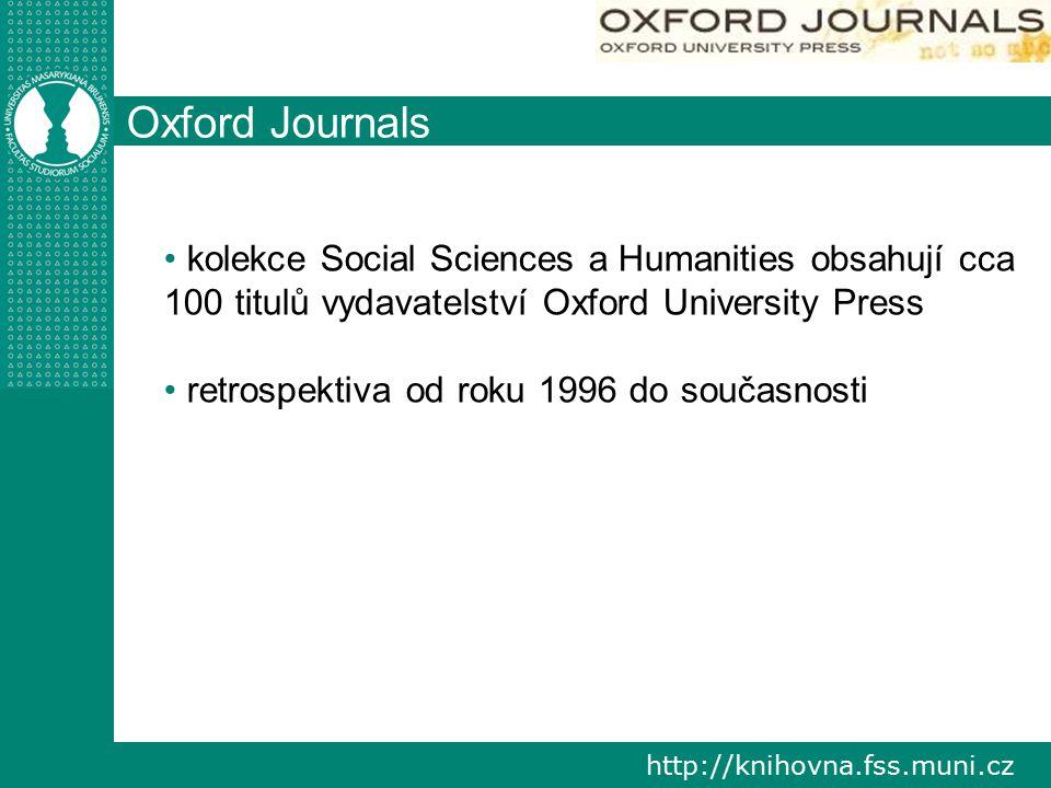 http://knihovna.fss.muni.cz Oxford Journals kolekce Social Sciences a Humanities obsahují cca 100 titulů vydavatelství Oxford University Press retrospektiva od roku 1996 do současnosti