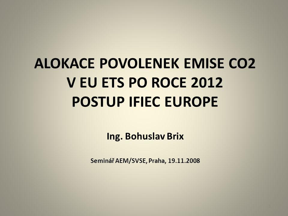 ALOKACE POVOLENEK EMISE CO2 V EU ETS PO ROCE 2012 POSTUP IFIEC EUROPE Ing. Bohuslav Brix Seminář AEM/SVSE, Praha, 19.11.2008 1