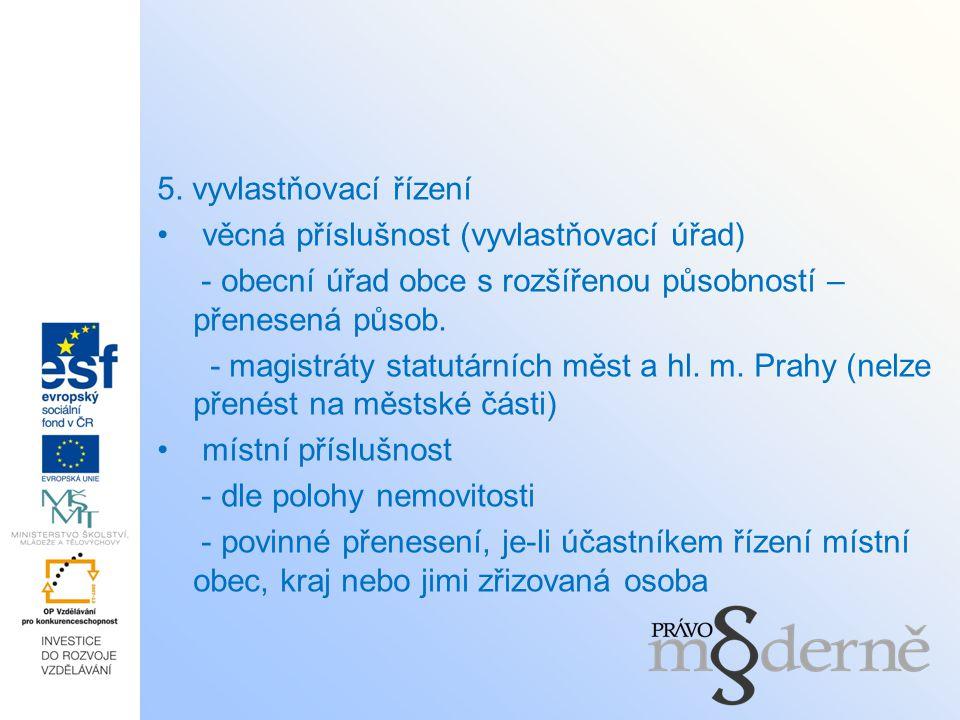 5. vyvlastňovací řízení věcná příslušnost (vyvlastňovací úřad) - obecní úřad obce s rozšířenou působností – přenesená působ. - magistráty statutárních