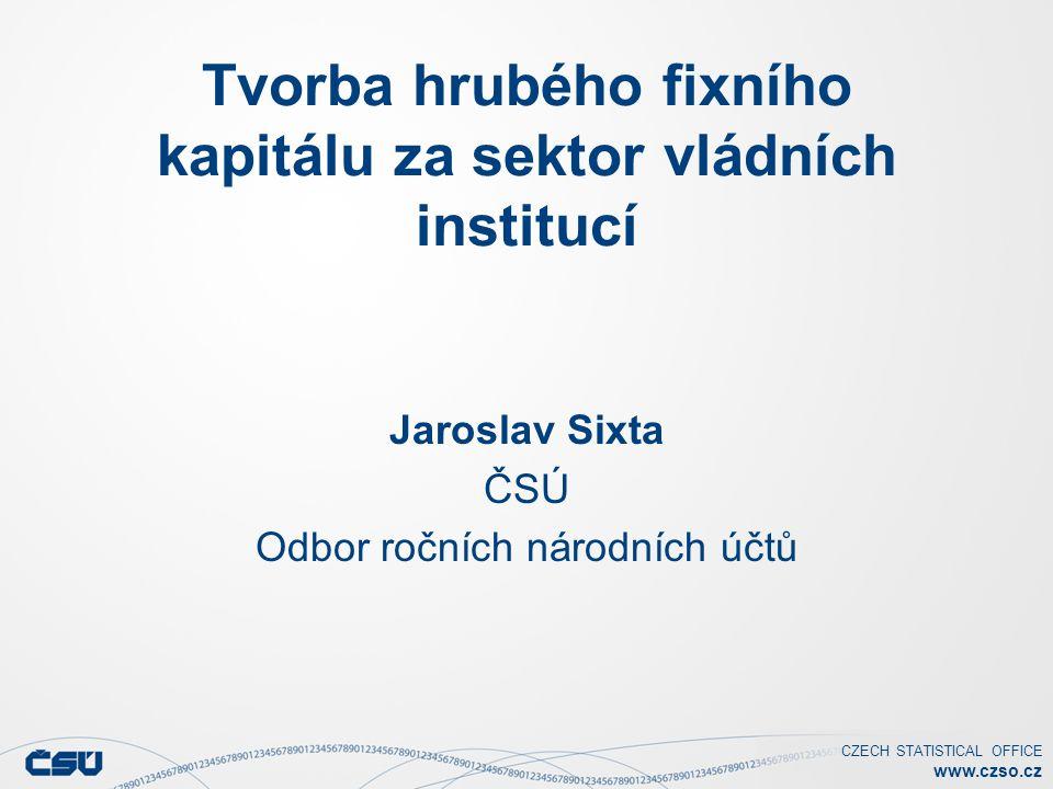 CZECH STATISTICAL OFFICE www.czso.cz Tvorba hrubého fixního kapitálu za sektor vládních institucí Jaroslav Sixta ČSÚ Odbor ročních národních účtů