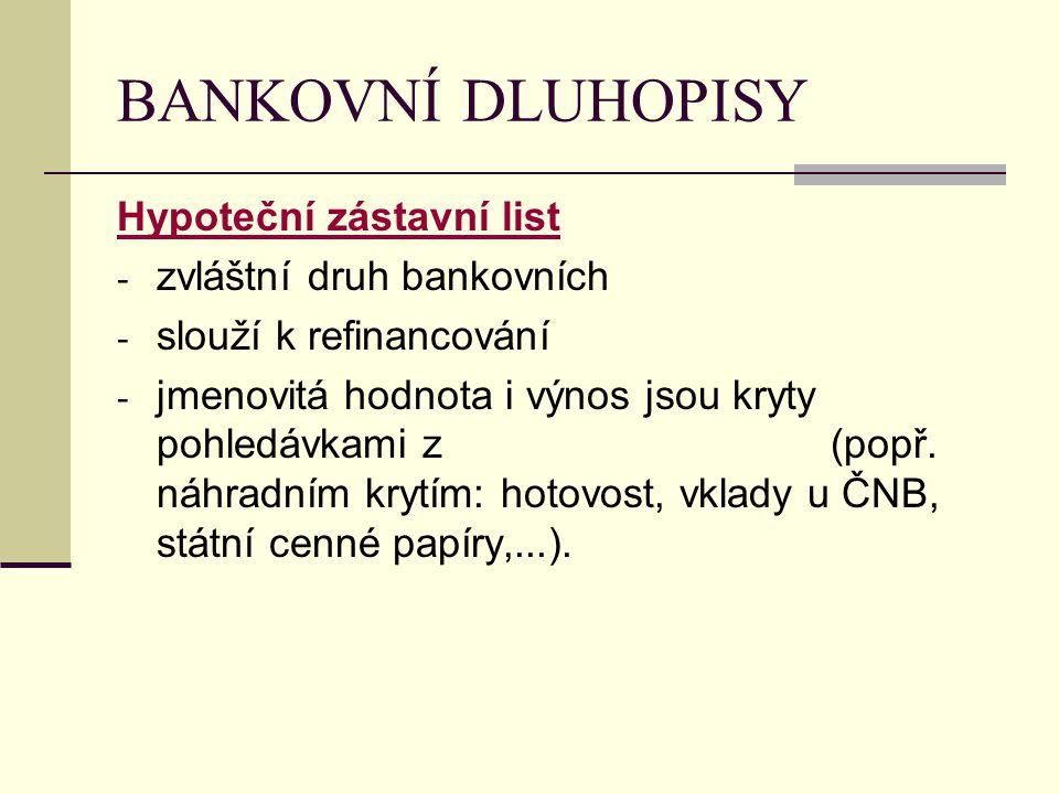BANKOVNÍ DLUHOPISY Hypoteční zástavní list - zvláštní druh bankovních - slouží k refinancování - jmenovitá hodnota i výnos jsou kryty pohledávkami z (
