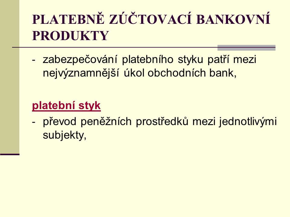 PLATEBNĚ ZÚČTOVACÍ BANKOVNÍ PRODUKTY - zabezpečování platebního styku patří mezi nejvýznamnější úkol obchodních bank, platební styk - převod peněžních