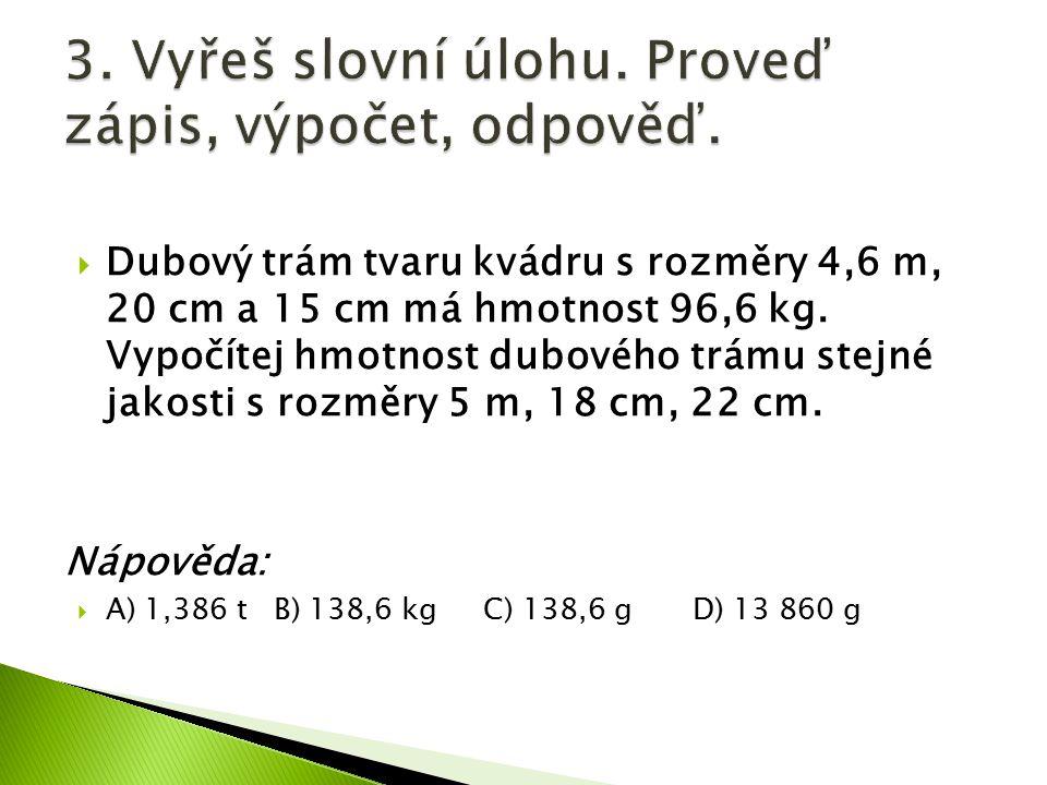  Dubový trám tvaru kvádru s rozměry 4,6 m, 20 cm a 15 cm má hmotnost 96,6 kg. Vypočítej hmotnost dubového trámu stejné jakosti s rozměry 5 m, 18 cm,