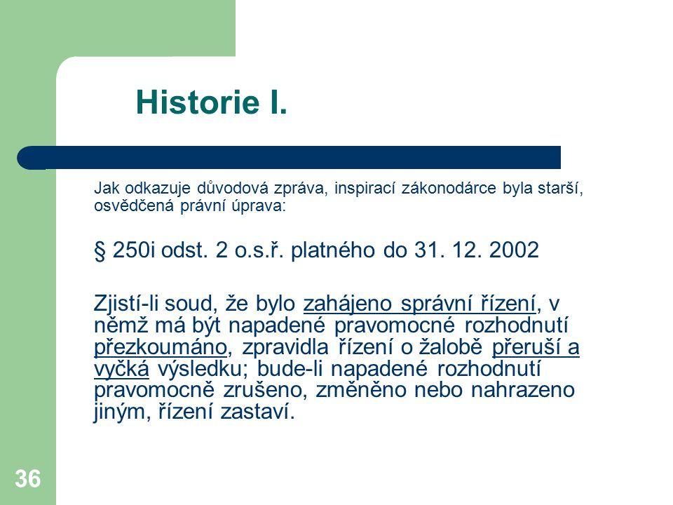 36 Historie I. Jak odkazuje důvodová zpráva, inspirací zákonodárce byla starší, osvědčená právní úprava: § 250i odst. 2 o.s.ř. platného do 31. 12. 200