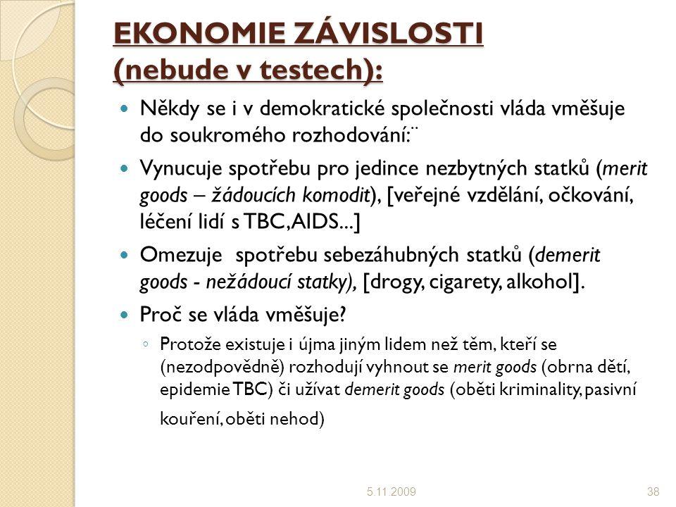 EKONOMIE ZÁVISLOSTI (nebude v testech): Někdy se i v demokratické společnosti vláda vměšuje do soukromého rozhodování:¨ Vynucuje spotřebu pro jedince nezbytných statků (merit goods – žádoucích komodit), [veřejné vzdělání, očkování, léčení lidí s TBC,AIDS...] Omezuje spotřebu sebezáhubných statků (demerit goods - nežádoucí statky), [drogy, cigarety, alkohol].