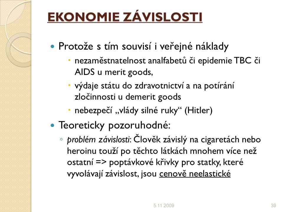 """EKONOMIE ZÁVISLOSTI Protože s tím souvisí i veřejné náklady  nezaměstnatelnost analfabetů či epidemie TBC či AIDS u merit goods,  výdaje státu do zdravotnictví a na potírání zločinnosti u demerit goods  nebezpečí """"vlády silné ruky (Hitler) Teoreticky pozoruhodné: ◦ problém závislosti: Člověk závislý na cigaretách nebo heroinu touží po těchto látkách mnohem více než ostatní => poptávkové křivky pro statky, které vyvolávají závislost, jsou cenově neelastické 5.11.200939"""