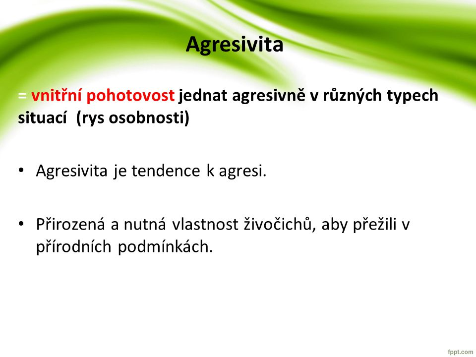 Agresivita = vnitřní pohotovost jednat agresivně v různých typech situací (rys osobnosti) Agresivita je tendence k agresi.