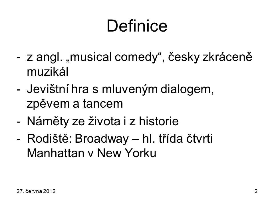 """27. června 20122 Definice -z angl. """"musical comedy"""", česky zkráceně muzikál -Jevištní hra s mluveným dialogem, zpěvem a tancem -Náměty ze života i z h"""