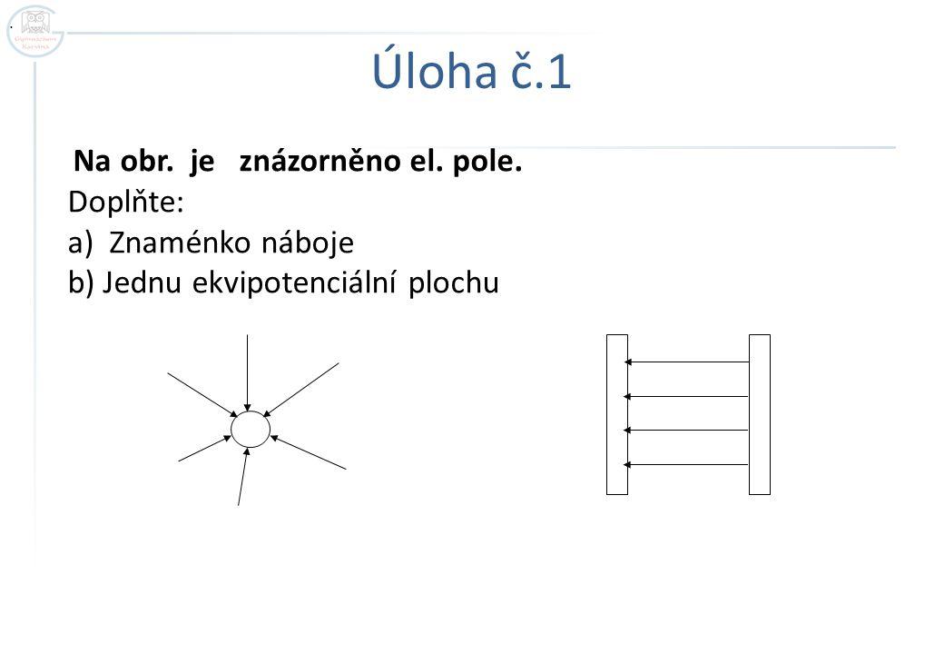 Úloha č.1 Na obr. je znázorněno el. pole. Doplňte: a) Znaménko náboje b) Jednu ekvipotenciální plochu.