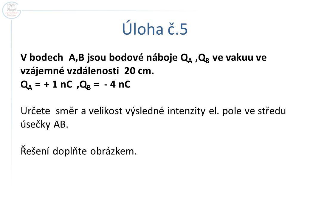 Úloha č.5 V bodech A,B jsou bodové náboje Q A,Q B ve vakuu ve vzájemné vzdálenosti 20 cm. Q A = + 1 nC,Q B = - 4 nC Určete směr a velikost výsledné in