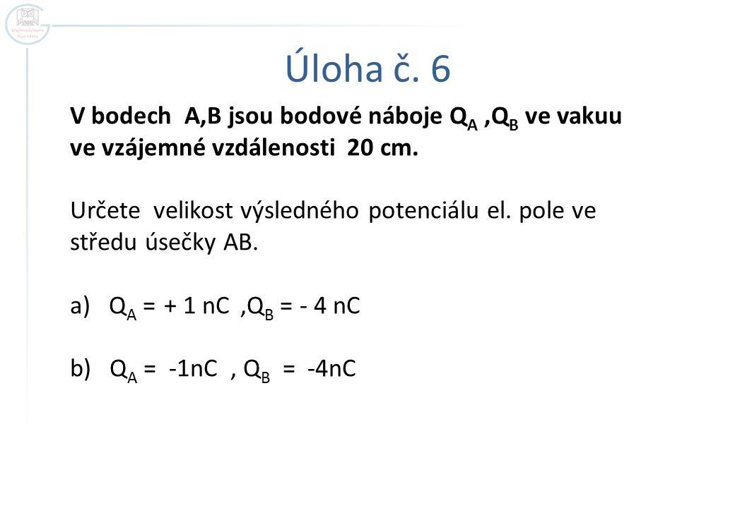 Úloha č. 6 V bodech A,B jsou bodové náboje Q A,Q B ve vakuu ve vzájemné vzdálenosti 20 cm. Určete velikost výsledného potenciálu el. pole ve středu ús
